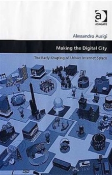 Making the Digital City : The Early Shaping of Urban Internet Space, Hardback Book