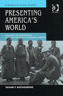 Presenting America's World : Strategies of Innocence in National Geographic Magazine, 1888-1945, Hardback Book