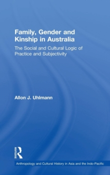 Family, Gender and Kinship in Australia : The Social and Cultural Logic of Practice and Subjectivity, Hardback Book