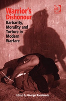 Warrior's Dishonour : Barbarity, Morality and Torture in Modern Warfare, Hardback Book