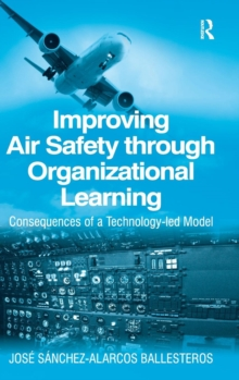 Improving Air Safety Through Organizational Learning : Consequences of a Technology-led Model, Hardback Book