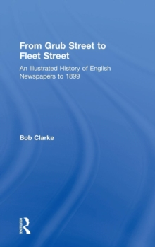 From Grub Street to Fleet Street : An Illustrated History of English Newspapers to 1899, Hardback Book