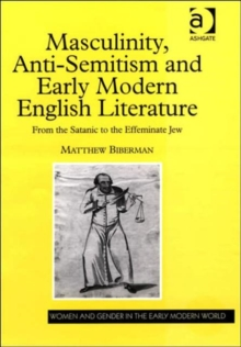 Masculinity, Anti-Semitism and Early Modern English Literature : From the Satanic to the Effeminate Jew, Hardback Book