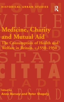 Medicine, Charity and Mutual Aid : The Consumption of Health and Welfare in Britain, c.1550-1950, Hardback Book