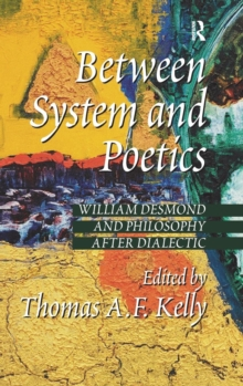 Between System and Poetics : William Desmond and Philosophy After Dialectic, Hardback Book