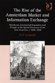 The Rise of the Amsterdam Market and Information Exchange : Merchants, Commercial Expansion and Change in the Spatial Economy of the Low Countries, C.1550-1630, Hardback Book