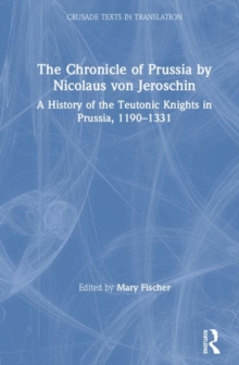 The Chronicle of Prussia by Nicolaus von Jeroschin : A History of the Teutonic Knights in Prussia, 1190-1331, Hardback Book