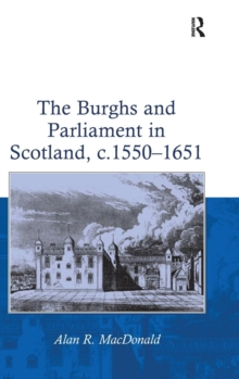 The Burghs and Parliament in Scotland, c. 1550-1651, Hardback Book
