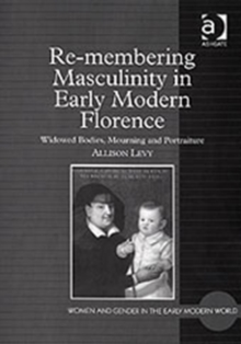 Re-membering Masculinity in Early Modern Florence : Widowed Bodies, Mourning and Portraiture, Hardback Book