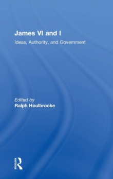 James VI and I : Ideas, Authority, and Government, Hardback Book