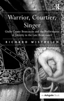 Warrior, Courtier, Singer : Giulio Cesare Brancaccio and the Performance of Identity in the Late Renaissance, Hardback Book
