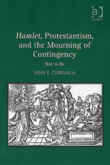 Hamlet, Protestantism, and the Mourning of Contingency : Not to Be, Hardback Book