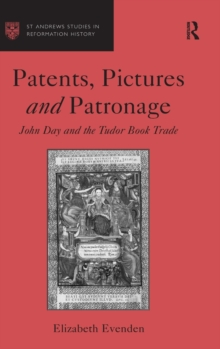 Patents, Pictures and Patronage : John Day and the Tudor Book Trade, Hardback Book