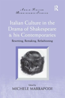 Italian Culture in the Drama of Shakespeare and His Contemporaries : Rewriting, Remaking, Refashioning, Hardback Book