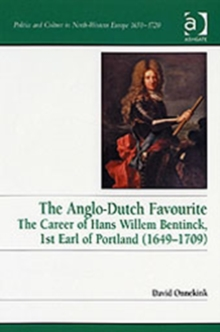The Anglo-Dutch Favourite : The Career of Hans Willem Bentinck, 1st Earl of Portland (1649-1709), Hardback Book