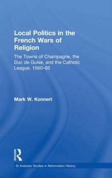 Local Politics in the French Wars of Religion : The Towns of Champagne, the Duc De Guise, and the Catholic League, 1560-95, Hardback Book