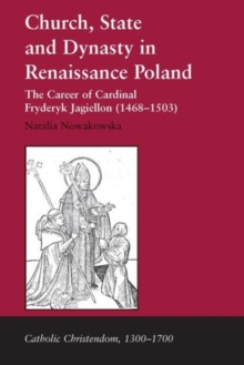 Church, State and Dynasty in Renaissance Poland : The Career of Cardinal Fryderyk Jagiellon (1468-1503), Hardback Book