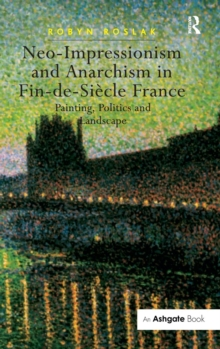 Neo-Impressionism and Anarchism in Fin-de-Siecle France : Painting, Politics and Landscape, Hardback Book