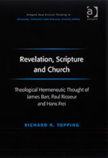 Revelation, Scripture and Church : Theological Hermeneutic Thought of James Barr, Paul Ricoeur and Hans Frei, Hardback Book