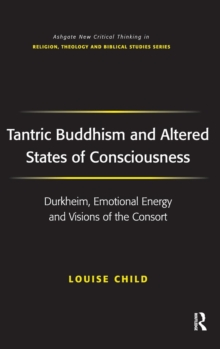 Tantric Buddhism and Altered States of Consciousness : Durkheim, Emotional Energy and Visions of the Consort, Hardback Book
