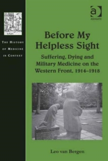 Before My Helpless Sight : Suffering, Dying and Military Medicine on the Western Front, 1914-1918, Hardback Book