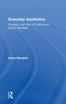 Everyday Aesthetics : Prosaics, the Play of Culture and Social Identities, Hardback Book