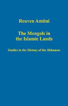 The Mongols in the Islamic Lands : Studies in the History of the Ilkhanate, Hardback Book