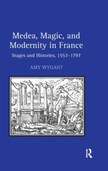 Medea, Magic, and Modernity in France : Stages and Histories, 1553-1797, Hardback Book