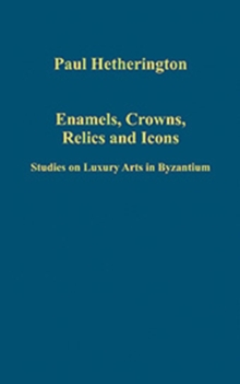 Enamels, Crowns, Relics and Icons : Studies on Luxury Arts in Byzantium, Hardback Book