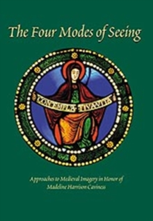 The Four Modes of Seeing : Approaches to Medieval Imagery in Honor of Madeline Harrison Caviness, Hardback Book