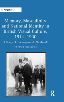 Memory, Masculinity and National Identity in British Visual Culture, 1914-1930 : A Study of 'Unconquerable Manhood', Hardback Book