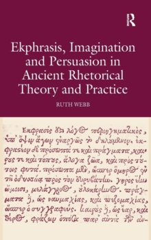 Ekphrasis, Imagination and Persuasion in Ancient Rhetorical Theory and Practice, Hardback Book
