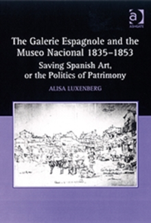 The Galerie Espagnole and the Museo Nacional 1835-1853 : Saving Spanish Art, or the Politics of Patrimony, Hardback Book