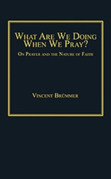 What Are We Doing When We Pray? : On Prayer and the Nature of Faith, Hardback Book