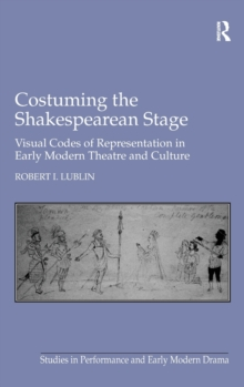 Costuming the Shakespearean Stage : Visual Codes of Representation in Early Modern Theatre and Culture, Hardback Book
