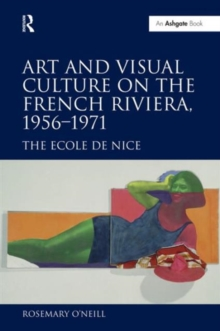 Art and Visual Culture on the French Riviera, 1956-1971 : The Ecole de Nice, Hardback Book