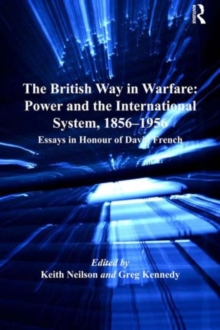 The British Way in Warfare: Power and the International System, 1856-1956 : Essays in Honour of David French, Hardback Book