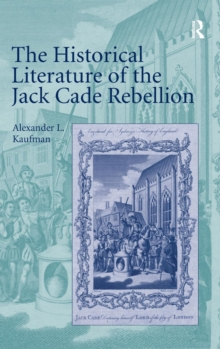 The Historical Literature of the Jack Cade Rebellion, Hardback Book