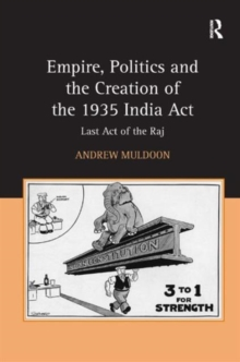 Empire, Politics and the Creation of the 1935 India Act : Last Act of the Raj, Hardback Book