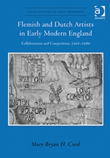 Flemish and Dutch Artists in Early Modern England : Collaboration and Competition, 1460-1680, Hardback Book