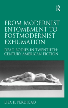 From Modernist Entombment to Postmodernist Exhumation : Dead Bodies in Twentieth-Century American Fiction, Hardback Book