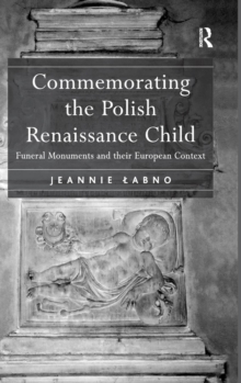 Commemorating the Polish Renaissance Child : Funeral Monuments and Their European Context, Hardback Book
