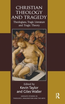 Christian Theology and Tragedy : Theologians, Tragic Literature and Tragic Theory, Hardback Book