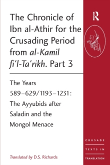 The Chronicle of Ibn al-Athir for the Crusading Period from al-Kamil fi'l-Ta'rikh. Part 3 : The Years 589-629/1193-1231: The Ayyubids after Saladin and the Mongol Menace, Paperback Book