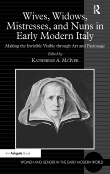 Wives, Widows, Mistresses, and Nuns in Early Modern Italy : Making the Invisible Visible through Art and Patronage, Hardback Book