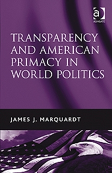 Transparency and American Primacy in World Politics, Hardback Book