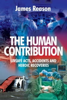 The Human Contribution : Unsafe Acts, Accidents and Heroic Recoveries, Paperback / softback Book