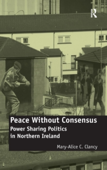 Peace Without Consensus : Power Sharing Politics in Northern Ireland, Hardback Book