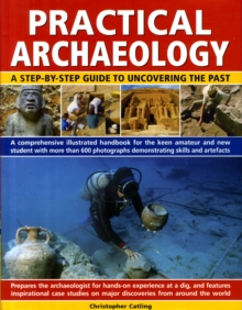 Practical Archaeology : A Step-by-step Guide to Uncovering the Past - A Comprehensive Illustrated Handbook for the Keen Amateur and New Student with 700 Photographs Demonstrating Skills, Resources and, Hardback Book