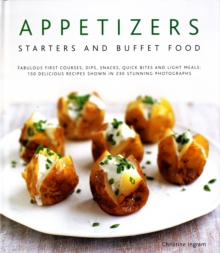 Appetizers, Starters and Buffet Food : Fabulous First Courses, Dips, Snacks, Quick Bites and Light Meals - 150 Delicious Recipes Shown in 200 Stunning Photographs, Hardback Book